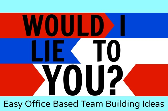 Easy Office Based Team Building Ideas - Would I Lie to You?